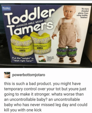 """Bad, Control, and Water: Toddler  amerS  Kindex  No more  dreaded  glares from  using toddler  leashes  LEASHLESS ANKLE WEIGHT SYSTEM  oddlerTamers  ToddlerTamers  Simply  with water  Put the """"weight"""" in  """"Wait right here!""""  powerbottomjotard  this is such a bad product. you might have  temporary control over your tot but youre just  going to make it stronger. whats worse than  an uncontrollable baby? an uncontrollable  baby who has never missed leg day and could  kill you with one kick The toddlers are getting stronger"""