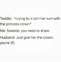 Complex, Crying, and Princess: Toddler: *crying bc it isn't her turn with  the princess crown*  Me: Sweetie, you need to share  Husband: Just give her the crown,  you're  35 Princess complex 🙋🏼