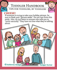 "TODDLER HANDBOOK  TIPS FOR TODDLERS, BY TODDLERS  CHEESE!  If someone is trying to take your holiday picture, be  sure to flash your ""picture smile."" Do not veer from this  smile. Also, do not listen to anyone who tells you to  ""smile naturally. They have no clue what they're talking  about.  Adrienne Hedger  Hedger Humor And now, some advice from toddlers about how to smile..."