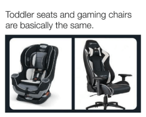 Truth level 100.: Toddler seats and gaming chairs  are basically the same. Truth level 100.