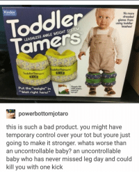"Toddler  Tamers  Kindex  No more  dreaded  glares from  using toddler  leashes  TEM  S ANKLE WEIGHT SYS  LEASHLE  ocddlerTamers  5 LB  ToddlerTamers  Put the ""weight"" in  ""Wait right here!""  Singly  vith water  powerbottomjotaro  this is such a bad product. you might have  temporary control over your tot but youre just  going to make it stronger. whats worse than  an uncontrollable baby? an uncontrollable  baby who has never missed leg day and could  kill you with one kick"