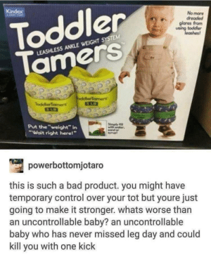 "Bad, Control, and Leg Day: Toddler  Tamers  Kindex  No more  dreaded  glares from  using toddler  Teashes!  LEASHLESS ANKLE WEIGHT SYSTEM  Tocdler Tamers  TocdlerTamers  GLD  5LD  Put the ""weight"" in  ""Wait right herel""  Ayupl  powerbottomjotaro  this is such a bad product. you might have  temporary control over your tot but youre just  going to make it stronger. whats worse than  an uncontrollable baby? an uncontrollable  baby who has never missed leg day and could  kill you with one kick All must fear leg day baby"