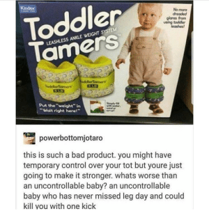 "Dont miss leg day: Toddler  Tamers  No more  dreaded  glares from  LEASHLESS ANKLE WEIGHT SYSTEM  Put theweight"" in  ""Wait right herel'""  powerbottomjotaro  this is such a bad product. you might have  temporary control over your tot but youre just  going to make it stronger. whats worse than  an uncontrollable baby? an uncontrollable  baby who has never missed leg day and could  kill you with one kick Dont miss leg day"