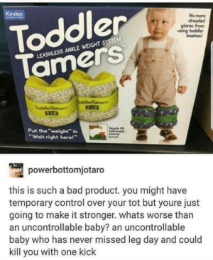 "Bad, Control, and Leg Day: Toddler  Tamers  No more  dreaded  glares fromm  using toddler  eashes  LEASHLESS ANKLE WEIGHT S  ocdlerTamers  Toddler Tamers  Put the""weight"" in  ""Wait right herel""  powerbottomjotaro  this is such a bad product. you might have  temporary control over your tot but youre just  going to make it stronger. whats worse than  an uncontrollable baby? an uncontrollable  baby who has never missed leg day and could  kill you with one kick Scientifically formulated dump"