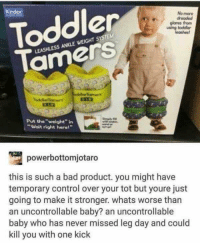 "Going To Make It: Toddler  Tamers  No more  glares from  Put the""weight"" in  ""Wait right here!""  powerbottomjotaro  this is such a bad product. you might have  temporary control over your tot but youre just  going to make it stronger. whats worse than  an uncontrollable baby? an uncontrollable  baby who has never missed leg day and could  kill you with one kick"