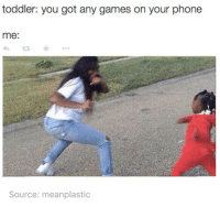 Phone, Games, and Irl: toddler: you got any games on your phone  me:  Source: meanplastic