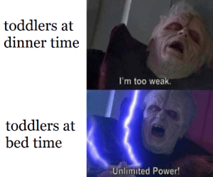 Younglings: toddlers at  dinner time  I'm too weak.  toddlers at  bed time  Unlimited Power! Younglings