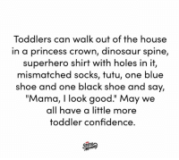 "Confidence, Dank, and Dinosaur: Toddlers can walk out of the house  in a princess crown, dinosaur spine,  superhero shirt with holes in it,  mismatched socks, tutu, one blue  shoe and one black shoe and say,  ""Mama, I look good."" May we  all have a little more  toddler confidence. Toddlers DGAF. Let's be more like toddlers.  (And follow Scary Mommy on Instagram! https://bit.ly/2IGNdki)"