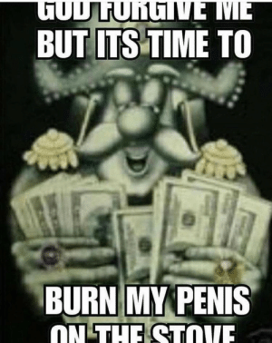 Dank, Meme, and Memes: TODLUNGNE ME  BUT ITS TIME TO  BURN MY PENIS  ON THE STOVE I did this earlier today and I need help, I thought this meme would be a good way to let people know and possible help me out. Please, this is a cry for help by rustymemeaccount MORE MEMES