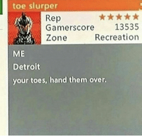 Gm: toe slurper  Rep  Gamer  Zone  score 13535  Recreation  ME  Detroit  your toes, hand them over Gm