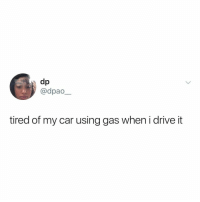*vroom vroom* 🚗💨: toib  @dpao  tired of my car using gas when i drive it *vroom vroom* 🚗💨