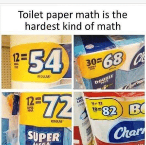 School did not prepare me for this.: Toilet paper math is the  hardest kind of math  54  12=  3068 Ch  PS  DoueLE  PAUS  REGULAR  DOUBLE  PLUS  72  12=  72  SUPER  MEGA  82 B  18  REGULAR  SUPER  Char  ADEGO School did not prepare me for this.