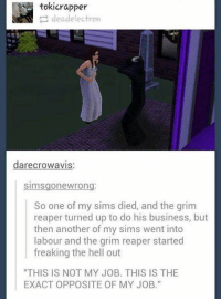 """Electronical: tokicrapper  dead electron  darecrowavis  SimSgone wrong  So one of my sims died, and the grim  reaper turned up to do his business, but  then another of my sims went into  labour and the grim reaper started  freaking the hell out  """"THIS IS NOT MY JOB. THIS IS THE  EXACT OPPOSITE OF MY JOB."""""""