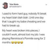 Do you remember your first heartbreak? 😂😂 . KraksTV Relationships Entertainment: Tola Shola  @TolaSholaTV  l used to form hard guy, nobody fit break  my heart blah blah blah. Until one day  that I caught my babe cheating and we  had to break up.  My heart was broken into pieces, l  couldn't work, almost lost my job. l was  playing Reminisce's Ponmile song for 2  months es Do you remember your first heartbreak? 😂😂 . KraksTV Relationships Entertainment