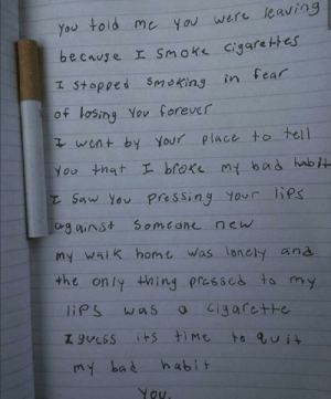 Bad, Instagram, and Saw: told me y ou were leaving  You  be cause r Smok cigare thes  in fear  I 5topped  Smoking  of losing You forever  went by Your place to tell  You that L broke my bad habj  Saw You  BPs  pressing Your  Cgainst  Someane new  my walk homt was lonely ana  the only thing  prassed to  my  liPS  was  C1garette  its time  habit  my bad  You. Found this on Instagram. Get the popcorn