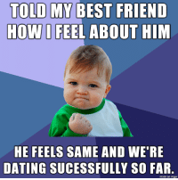 Best Friend, Dating, and Best: TOLD MY BEST FRIEND  HOW I FEEL ABOUT HIM  HE FEELS SAME AND WE'RE  DATING SUCESSFULLY SO FAR  made on imgur Hes out of the friend zone.