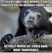 Relocated for...: TOLD MY FAMILY I WAS MONING TO SAN  FRANCISCO FOR  THE ABUNDANT FINANCE JOBS  ACTUALLY MOVED SOICOULD BANG  MORE TRANSEXUALS  net  generator. Relocated for...