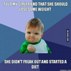 Girlfriend, Diet, and Working: TOLD MY GIRLFRIEND THAT SHE SHOULD  LOSE SOME WEIGHT  SHE DIDNT FREAK OUTAND STARTEDA  DIET  MEMEFUL.COM And its working