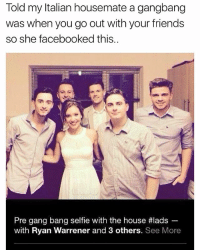 Friends, Funny, and Gang Bang: Told my Italian housemate a gangbang  was when you go out with your friends  so she facebooked this.  Pre gang bang selfe with the house #lads-  with Ryan Warrener and 3 others. See More Oh no 🤦‍♂️😂 | More 👉 @miinute