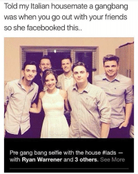 Friends, Gang Bang, and Gangbang: Told my Italian housemate a gangbang  was when you go out with your friends  so she facebooked this.  Pre gang bang selfe with the house #lads  with Ryan Warrener and 3 others. See More @satan is one of my favourite accounts 🔥🔥