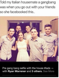 Friends, Gang Bang, and Gangbang: Told my Italian housemate a gangbang  was when you go out with your friends  so she facebooked this..  Pre gang bang selfe with the house #lads  with Ryan Warrener and 3 others. See More 😂😏 😳 😜😁