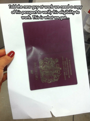 lolzandtrollz:  Sounds Like You Got Yourself A Real Winner: Told the new guy at work we need a capy  of his passport to verify his cligibility to  work, This is whatwe got..  EUROPEAN UNION  UNITED KINGDOM OF  GREAT  AND NORT REAND  PASSFORT lolzandtrollz:  Sounds Like You Got Yourself A Real Winner