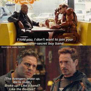 Shimmering Marvel memes for the Marvel addicts! #Marvel #Avengers #InfinityWar #FunnyMemes: / told-you. I don't want to join your  super-secret boy band.  @avengers super fan /IG  The Avengers broke up.  We're toast.]  Broke up? Like a band?  Like the Beatles? Shimmering Marvel memes for the Marvel addicts! #Marvel #Avengers #InfinityWar #FunnyMemes