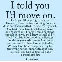 told you  Id move on  I told you Id let you go someday  Honestly, it was the hardest thing I've ever  done but it was worth it. For me, for my heart.  You hurt me so bad. You killed my trust,  you changed me. I knew I could be strong  enough to let you go. I knew it and I did it  I can't explain how proud I am. Because  I'm the only one who knows how much  you hurt me. But here I am now, healing  We may love the wrong person, cry for  the wrong person, but one thing is sure  mistakes will help us find the right  person someday.  Unknown rp @no.filter.here I am strong enough to admit I got played last year, like a fool. But, what I thought would break me, actually made me stronger. You didn't win, you got over and you have to hold that. A real, mature, grown ass man would never play with a woman's emotions or steal from her. At the end of the day yourloss I'm able to moveon too bad a tiger never changes its stripes itoldyou