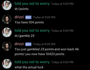 My whole perception of gambling has been questioned: told you not to worry Today at 9:05 PM  dr/points  drizzi BOT Today at 9:05 PM  You have 104 points  told you not to worry Today at 9:05 PM  dr/gamble 23  drizzi BOT Today at 9:05 PM  You just gambled 23 points and won back 46  points! you now have 10423 points  told you not to worry Today at 9:05 PM  what the actual fuck My whole perception of gambling has been questioned