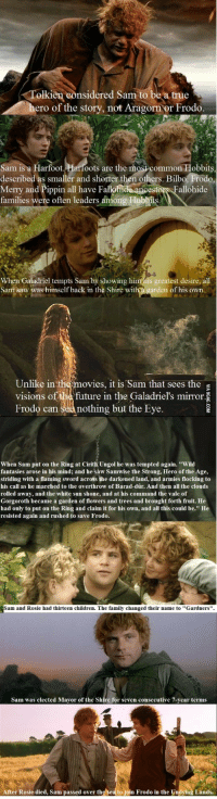 "gorgoroth: Tolkien considered Sam to  be a true  ero of the story, not Aragorn or Frodo  Sam is a Harfoot.Harfoots are the most common Hobbits  described as smaller and shorter then others. Bilbo, Frode  Merry and Pippin all have Fal  families were often leaders among Hobbi  stors Fallohide  When Galadriel tempts Sam by showing him his greatest desire, all  Sam saw was himsclf back in thc Shirc with a garden of his own.  Unlike in the movies, it is Sam that sees the  visions of b future in the Galadriel's mirror  Frodo can sea nothing but the Eye.  When Sam put on the Ring at Cirith Ungol he was tempted again. ""Wild  fantasies arose in his mind; and he saw Samwise the Strong, Hero of the Age,  striding with a flaming sword across the darkened land, and armies flocking to  his call as he marched to the overthrow of Barad-dûr. And then all the clouds  rolled away, and the white sun shone, and at his command the vale of  Gorgoroth became a garden of flowers and trees and brought forth fruit. He  had only to put on the Ring and claim it for his own, and all this could be."" He  resisted again and rushed to save Frodo.  Sam and Rosie had thirteen children. The family changed their name to""Gardners"".  Sam was  d Mayor of thc Shirc for scycn consccutiyc 7-vcar tcrms  After Rosie died, Sam passed over the sea to join Frodo in the Undying Lands."