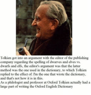 Dictionary, English, and How: Tolkien got into an argument with the editor of the publishing  company regarding the spelling of dwarves and elves vs.  dwarfs and elfs, the editor's argument was that the latter  method was the one used in the dictionary, to which Tolkien  replied to the effect of: I'm the one that wrote the dictionary,  and that's not how it is in this  As a philologist and professor at Oxford Tolkien actually had a  large part of writing the Oxford English Dictionary Im the one who knocks