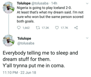 "Goals, Iceland, and Nigeria: Tolulope @tolusaba 14h  Nigeria is going to play Iceland 2-0.  At least that's what my dream said. I'm not  sure who won but the same person scored  both goals.  1,662 17.2K  17.7K  Tolulope  @tolusaba  ""  Everybody telling me to sleep and  dream stuff for them.  Y'all trynna put me in coma.  11:10 PM- 22 Jun 18 He predicted it. #NGAICE"
