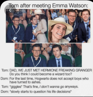 ...what?: Tom after meeting Emma Watson:  @of.tomholland  Tom: DAD, WE JUST MET HERMIONE FREAKING GRANGER  Do you think I could become a wizard too?  Dom: For the last time, Hogwarts does not accept boys who  have turned to ashes.  Tom: *giggles* That's fine, / don't wanna go anyways.  Dom: *slowly starts to question his life decisions* ...what?