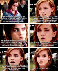 One of the many reasons why Emma Watson is one of the best female role-models in our time 😍: Tom: And Emma comes along and  Iwas very well-educated  M dad paid for  00  me to go to a very good school but um,  9A stars and shooting three films  you KIow, when my parents divorced,  at the same time or whatever.  We didnt have any money for awhile.  AMy birthday presents was my school  ...because my Dadreallycouldn't afford  uniform and pencil cases. And thin  at's one of the reasons Why my  to send me to the school hesent me to.  He just didn't have the money.  education means so much to me...  So I've worked hard every single day that  was at that school to make him proud  No me and for him to know that  dido. And Istill do.  And appreciated it. One of the many reasons why Emma Watson is one of the best female role-models in our time 😍
