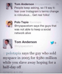 What a burn: Tom Anderson  @myspace tom  2h  People keep asking, so I'll say it:  fear over Instagram's terms change  is ridiculous... Get real folks!  Polo Tapia  polotapia  2h  om says the guys that  was not able to keep a social  network alive  Tom Anderson  @myspace tom  polotapia says the guy who sold  myspace in 20o5 for $58o million.  while you slave away hoping for a  half-day off  12/19/12, 8:11 PM What a burn