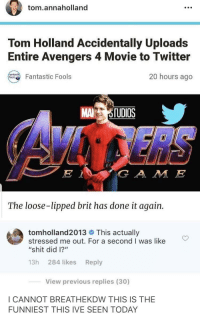 "Shit, Tbh, and Twitter: tom.annaholland  Tom Holland Accidentally Uploads  Entire Avengers 4 Movie to Twitter  20 hours ago  Fantastic Fools  MA TUDIOS  G A M IE  The loose-lipped brit has done it again  tom holland2013 # This actually  stressed me out. For a second I was like  ""shit did 1?""  13h 284 likes Reply  View previous replies (30)  I CANNOT BREATHEKDW THIS IS THE  FUNNIEST THIS IVE SEEN TODAY I wouldn't be surprised tbh"