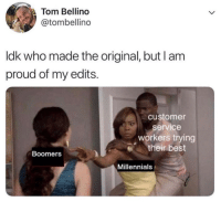 Millennials, Best, and Proud: Tom Bellino  @tombellino  ldk who made the original, but lam  proud of my edits.  customer  service  workers trying  their best  Boomers  Millennials Idk, I found this to be kinda wholesome