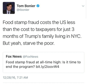 feelboss:  thefingerfuckingfemalefury:  weavemama: Fox News should feel ashamed for asking such a stupid question Donald Trump literally stole money from children with cancer but sure, let's act like poor people on foodstamps are the worst criminals EVER   Reminder that Fox News also thinks that you aren't really poor if you have basic utilities like a refrigerator or microwave.  : Tom Bonier  @tbonier  Food stamp fraud costs the US less  than the cost to taxpayers for just 3  months of Trump's family living in NYC.  But yeah, starve the poor.  Fox News @Fox News  Food stamp fraud at all-time high: Is it time to  end the program? bit.ly/2ioovW4  12/28/16, 7:21 AM feelboss:  thefingerfuckingfemalefury:  weavemama: Fox News should feel ashamed for asking such a stupid question Donald Trump literally stole money from children with cancer but sure, let's act like poor people on foodstamps are the worst criminals EVER   Reminder that Fox News also thinks that you aren't really poor if you have basic utilities like a refrigerator or microwave.