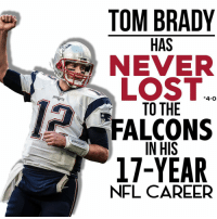 TOM BRADY  HAS  NEVER  LOST  4-o  TO THE  FALCONS  IN HIS  17-YEAR  NFL CAREER This should be a confidence raiser for Pats fans.
