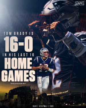 It's been a while since @TomBrady has lost in Foxborough. 😮  📺: #CLEvsNE -- TOMORROW 4:25pm ET on CBS  📱: NFL app // Yahoo Sports app https://t.co/pXcqH5DQZ4: TOM BRADY IS  16-0  IN HIS LAST 16  НОME  GAMES  *REGULAR SEASON ONLY  CCBSS ENE  Gille  425 P MET CBS  SUN It's been a while since @TomBrady has lost in Foxborough. 😮  📺: #CLEvsNE -- TOMORROW 4:25pm ET on CBS  📱: NFL app // Yahoo Sports app https://t.co/pXcqH5DQZ4