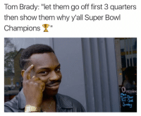 "Memes, 🤖, and Super Bowl Champions: Tom Brady: ""let them go off first 3 quarters  then show them why y'all Super Bowl  Champions  Open  Tue-Thur  Fri-Sal 🙌🏽💀😌😂 👍🏽Go follow ➡@just2vicious For the most viral memes on social media ✔check out @quotekillahs & Dm us to reach over a 1,000,000💪🏽ACTIVE followers for your promotion and marketing needs. Our advertising network consist of ♻@qk4life 💯@terryderon 😂@tales4dahood 👑@ogboombostic 😍@just2vicious 💃🏽@libra_and_aries 🙏🏽@boutmyblessings just2vicious quotekillahs pettylife toofunny funnymemes pettyshit girl love pettyaf petty dead me meaf lmao funnyshit mood relationships funnyaf imdead bruh realtalk lol facts savage nolie crazy"