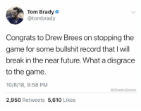 Brady was definitely not impressed. 🤣🤣🤣 https://t.co/9DBC4bboSa: Tom Brady  @tombrady  Congrats to Drew Brees on stopping the  game for some bullshit record that I will  break in the near future. What a disgrace  to the game.  10/8/18, 9:58 PM  2,950 Retweets 5,610 Likes  @GhettoGronk Brady was definitely not impressed. 🤣🤣🤣 https://t.co/9DBC4bboSa