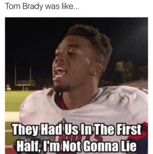 Tom Brady played the world: Tom Brady was like.  They Had Us In The First  Half,I'm Not Gonna Lie Tom Brady played the world