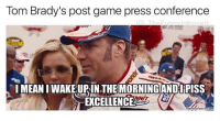 Pretty much. (Via @thefunnyintrovert): Tom Brady's post game press conference  IG The Funn introveri  LIMEANIWAKEURIN THE MORNING AND PISS  memecrunch com Pretty much. (Via @thefunnyintrovert)