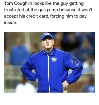 Sports, Credit Cards, and Toms: Tom Coughlin looks like the guy getting  frustrated at the gas pump because it won't  accept his credit card, forcing him to pay  inside. RT @WhatHeLooksLike: