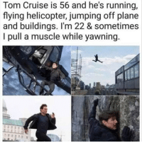 😂lol: Tom Cruise is 56 and he's running,  flying helicopter, jumping off plane  and buildings. I'm 22 & sometimes  I pull a muscle while yawning 😂lol