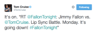 """Jimmy Fallon, Target, and Tumblr: Tom Cruise  @TomCruise  Following  It's on. """"RT @FallonTonight: Jimmy Fallon vs.  TomCruise. Lip Sync Battle. Monday. It's  going down! <p><a href=""""http://fallontonight.tumblr.com/post/125172201862/the-competition-is-getting-fierce"""" class=""""tumblr_blog"""" target=""""_blank"""">fallontonight</a>:</p>  <blockquote><h2><a href=""""https://twitter.com/TomCruise/status/625336861569978369"""" target=""""_blank"""">The competition is getting fierce!</a></h2></blockquote>  <figure class=""""tmblr-full"""" data-orig-height=""""161"""" data-orig-width=""""634""""><img src=""""https://78.media.tumblr.com/a01aaed4f8f2b5365159110d157f0a2f/tumblr_inline_ns5r2nMI9c1qgt12i_540.png"""" data-orig-height=""""161"""" data-orig-width=""""634""""/></figure><p><a href=""""https://twitter.com/jimmyfallon/status/625723181140156416"""" target=""""_blank"""">Things are getting real!</a></p>"""