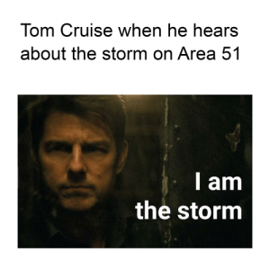 Tom Cruise, Cruise, and Area 51: Tom Cruise when he hears  about the storm on Area 51  I am  the storm When Tom Cruise hears about the storm on Area 51