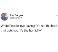 "Ironic, Love, and New York: Tom Dargon  @Tgunn617  White People love saying ""it's not the heat  that gets you, it's the humidity"" New York"