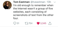 Internet, Text, and Screenshots: Tom Eastman @tveastman 13h  I'm old enough to remember when  the Internet wasn't a group of five  websites, each consisting of  screenshots of text from the other  four.  931 th754 3,345